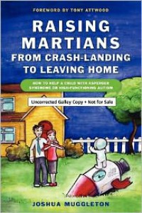 Raising Martians - From Crash-Landing to Leaving Home: How to Help a Child with Asperger Syndrome or High-Functioning Autism - Joshua Muggleton
