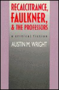 Recalcitrance, Faulkner, and the Professors: A Critical Fiction - Austin Wright