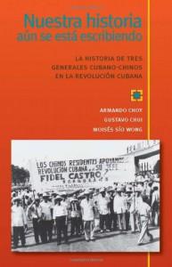 Nuestra historia aun se esta escribiendo, La historia de tres generales cubano-chinos en la Revolucion Cubana - Armando Choy, Gustavo Chui