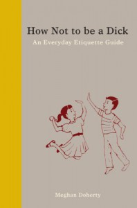 How Not to Be a Dick: An Everyday Etiquette Guide - Meghan Doherty