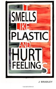 It Smells Like Plastic and Hurt Feelings - J. Bradley