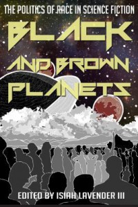 Black and Brown Planets: The Politics of Race in Science Fiction - Isiah Lavender,  III