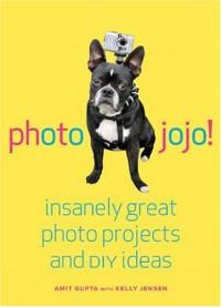 Photojojo!: Insanely Great  Photo Projects and DIY Ideas - Amit  Gupta, Kelly Jensen