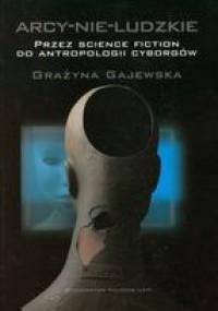 Arcy-Nie-Ludzkie: Przez Science Fiction Do Antropologii Cyborgów - Grażyna Gajewska