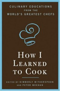 How I Learned to Cook: Culinary Educations from the World's Greatest Chefs - Kimberly Witherspoon, Peter Meehan