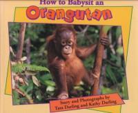 How to Babysit an Orangutan - Tara Darling, Kathy Darling