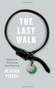 The Last Walk: Reflections on Our Pets at the End of Their Lives - Jessica Pierce