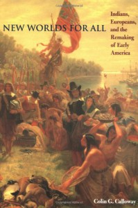 New Worlds for All: Indians, Europeans, and the Remaking of Early America - Colin G. Calloway