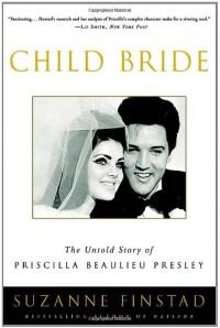 Child Bride: The Untold Story of Priscilla Beaulieu Presley - Suzanne Finstad
