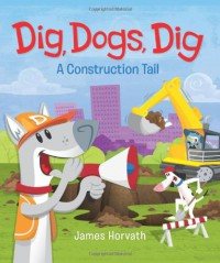 Dig, Dogs, Dig: A Construction Tail - James  Horvath