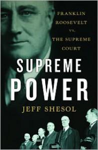 Supreme Power: Franklin Roosevelt vs. the Supreme Court - Jeff Shesol