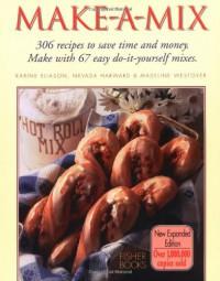 Make-a-mix: Use 68 Easy Mixes to Create Over 245 Delicious Recipes - Karine Eliason;Nevada Harward;Madeline Westover