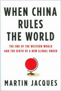When China Rules the World: The End of the Western World and the Birth of a New Global Order - Martin Jacques