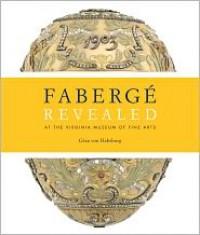 Faberge Revealed: At the Virginia Museum of Fine Arts - Geza von Habsburg, Carol Aiken, Christel Ludewig McCanless, Mark Schaffer, Ulla Tillander-Godenhielm