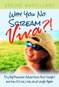 Why You No Scream Viva?! My Big Mexican Adventure that Taught Me How to Live, Love, and Laugh Again. - Brooke Martellaro