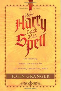 How Harry Cast His Spell: The Meaning Behind the Mania for J. K. Rowling's Bestselling Books - John Granger