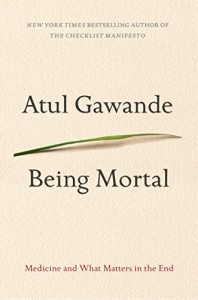 Being Mortal: Medicine and What Matters in the End - Atul Gawande