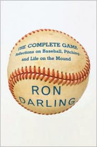 The Complete Game: Reflections on Baseball, Pitching, and Life on the Mound - Ron Darling, Daniel Paisner