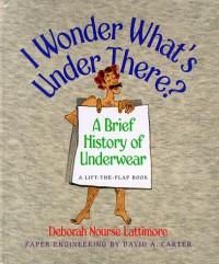 I Wonder What's Under There?: A Brief History of Underwear - Deborah Nourse Lattimore