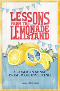 Lessons from the Lemonade Stand: A Common Sense Primer on Investing - James Berman