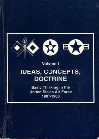 Ideas, Concepts, Doctrine : Basic Thinking in the United States Air Force 1907-1960 (Vol. 1) - Robert Frank Futrell