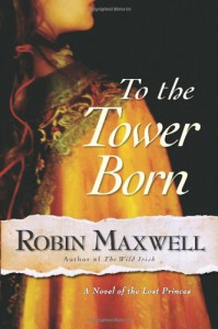 To the Tower Born: A Novel of the Lost Princes - Robin Maxwell