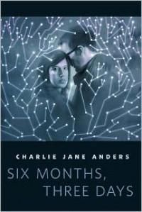 Six Months, Three Days - Charlie Jane Anders