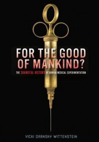 For the Good of Mankind?: The Shameful History of Human Medical Experimentation - Vicki O. Wittenstein