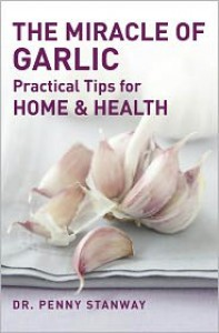 The Miracle of Garlic: Practical Tips for Health & Home - Penny Stanway