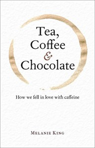 Tea, Coffee & Chocolate: How We Fell in Love with Caffeine - Melanie King