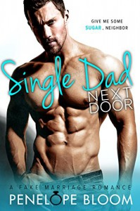 Single Dad Next Door: A Fake Marriage Romance - Penelope Bloom