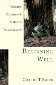 Beginning Well: Christian Conversion and Authentic Transformation - Gordon T. Smith