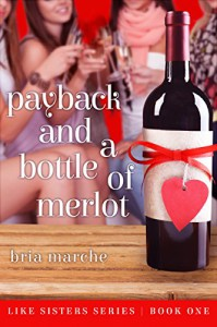 Payback and a Bottle of Merlot: Like Sisters Series Book One - Bria Marche