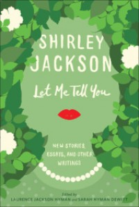 Let Me Tell You: New Stories, Essays, and Other Writings - Shirley Jackson, Sarah Hyman DeWitt, Ruth Franklin, Laurence Jackson Hyman