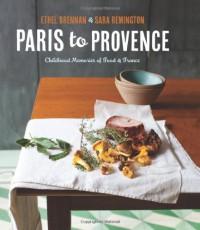 Paris to Provence: Childhood Memories of Food & France - Ethel Brennan, Remington,  Sara