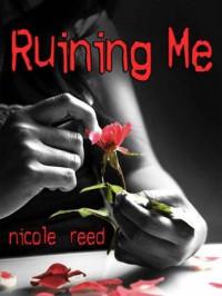 Ruining Me (Ruining, #1) - Nicole Reed