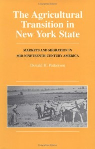 The Agricultural Transition In New York State: Markets And Migration In Mid Nineteenth Century Amercia - Donald H. Parkerson