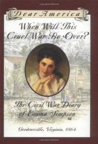 When Will This Cruel War Be Over?: The Civil War Diary of Emma Simpson, Gordonsville, Virginia, 1864 - Barry Denenberg