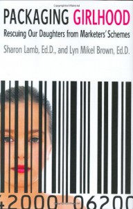 Packaging Girlhood: Rescuing Our Daughters from Marketers' Schemes - Sharon Lamb, Lyn Mikel Brown