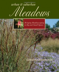 Urban and Suburban Meadows: Bringing Meadowscaping to Big and Small Spaces - Catherine Zimmerman