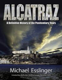 Alcatraz: A Definitive History of the Penitentiary Years - Michael Esslinger