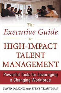 The Executive Guide to High-Impact Talent Management: Powerful Tools for Leveraging a Changing Workforce - DeLong David, Steve Trautman, DeLong David