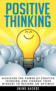 Positive Thinking: Discover the Power of Positive Thinking and Change Your Mindset to Become an Optimist (Mind Hacks, Positive Thinking, Positive Affirmations, ... Power, Inner Happiness, Motivation Book 3) - Hanif Raah, Mind Hacks