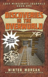 Discoveries in the Overworld: Lost Minecraft Journals, Book One (Lost Minecraft Journals Series) - Winter Morgan
