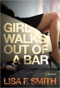 Girl Walks Out of a Bar: A Memoir - Lisa F. Smith