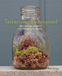 Terrariums Reimagined: Mini Worlds Made in Creative Containers - Kat  Geiger