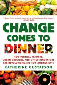 Change Comes to Dinner: How Vertical Farmers, Urban Growers, and Other Innovators Are Revolutionizing How America Eats - Katherine Gustafson