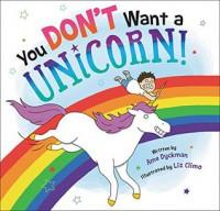 You Don't Want a Unicorn! - Ame Dyckman, Liz Climo