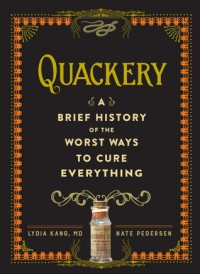 Quackery: A Brief History of the Worst Ways to Cure Everything - Lydia Kang, Nate Pedersen
