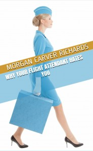 Why Your Flight Attendant Hates You: And other useful information for the flying public, courtesy of a former Flight Attendant - Robert Richards, Michael Richards, Morgan Carver Richards